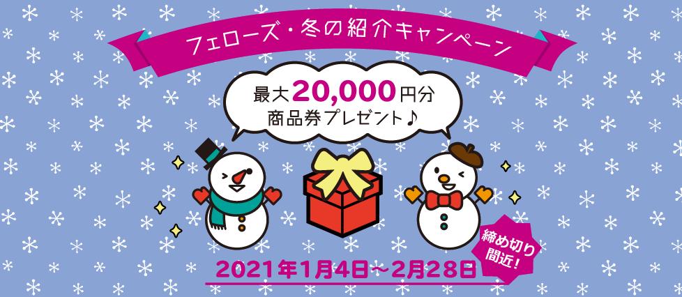締め切り間近!フェローズ・冬のご友人紹介キャンペーン!最大20,000円の商品券プレゼント!2021年1月4日~2月28日まで